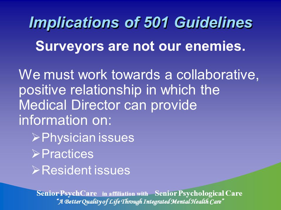 Senior PsychCare in affiliation with Senior Psychological Care A Better Quality of Life Through Integrated Mental Health Care Implications of 501 Guidelines Surveyors are not our enemies.
