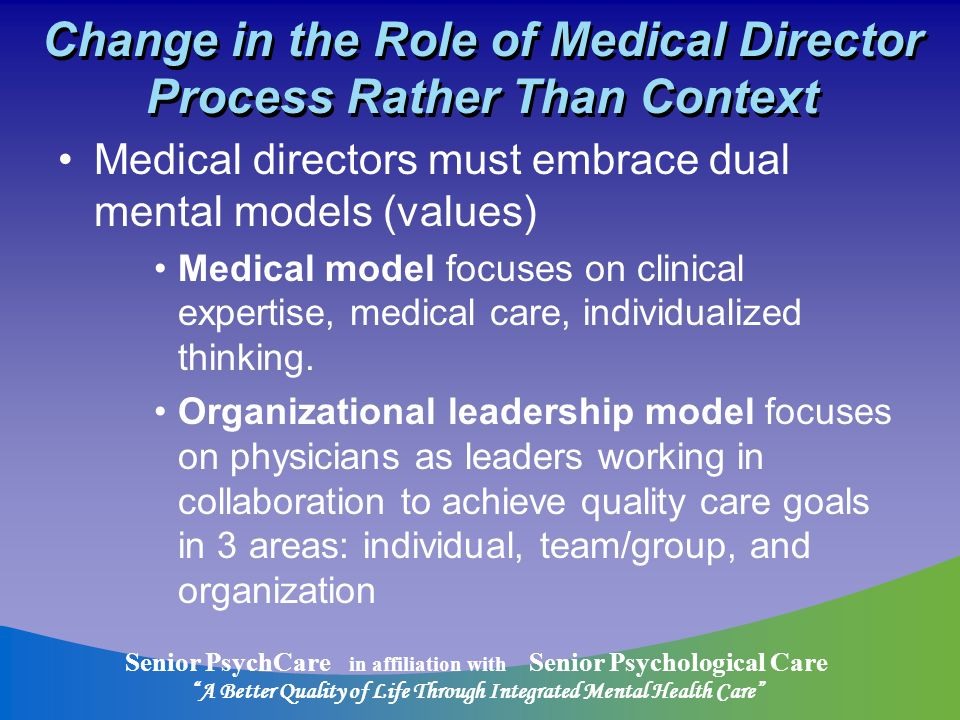 Senior PsychCare in affiliation with Senior Psychological Care A Better Quality of Life Through Integrated Mental Health Care Change in the Role of Medical Director Process Rather Than Context Medical directors must embrace dual mental models (values) Medical model focuses on clinical expertise, medical care, individualized thinking.