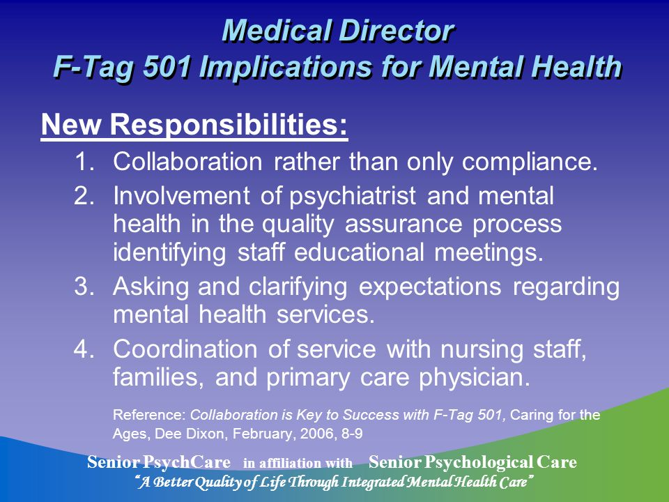 Senior PsychCare in affiliation with Senior Psychological Care A Better Quality of Life Through Integrated Mental Health Care Medical Director F-Tag 501 Implications for Mental Health New Responsibilities: 1.Collaboration rather than only compliance.