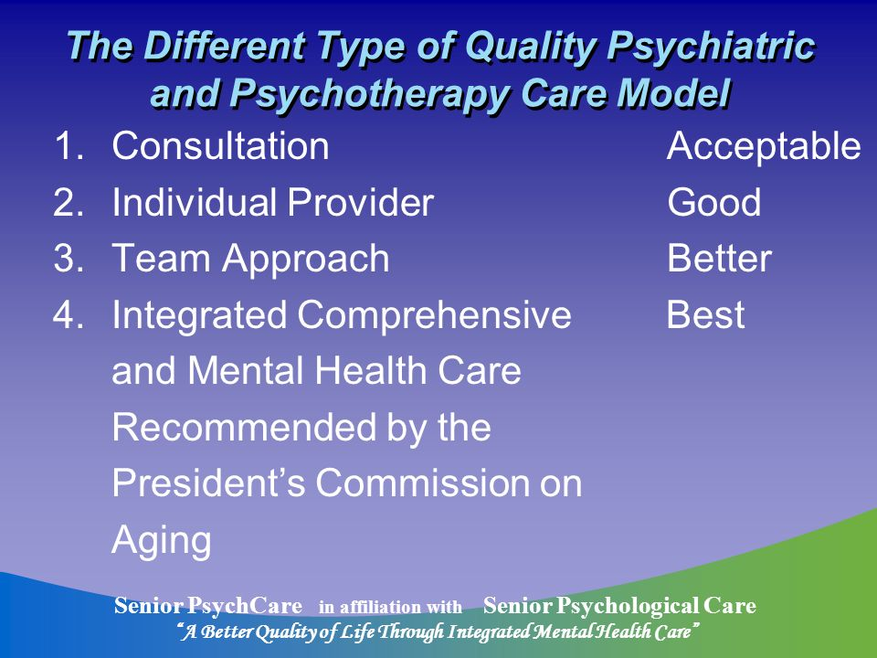 Senior PsychCare in affiliation with Senior Psychological Care A Better Quality of Life Through Integrated Mental Health Care The Different Type of Quality Psychiatric and Psychotherapy Care Model 1.Consultation Acceptable 2.Individual Provider Good 3.Team Approach Better 4.Integrated Comprehensive Best and Mental Health Care Recommended by the Presidents Commission on Aging