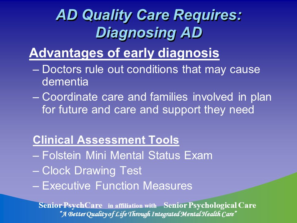 Senior PsychCare in affiliation with Senior Psychological Care A Better Quality of Life Through Integrated Mental Health Care AD Quality Care Requires: Diagnosing AD Advantages of early diagnosis –Doctors rule out conditions that may cause dementia –Coordinate care and families involved in plan for future and care and support they need Clinical Assessment Tools –Folstein Mini Mental Status Exam –Clock Drawing Test –Executive Function Measures