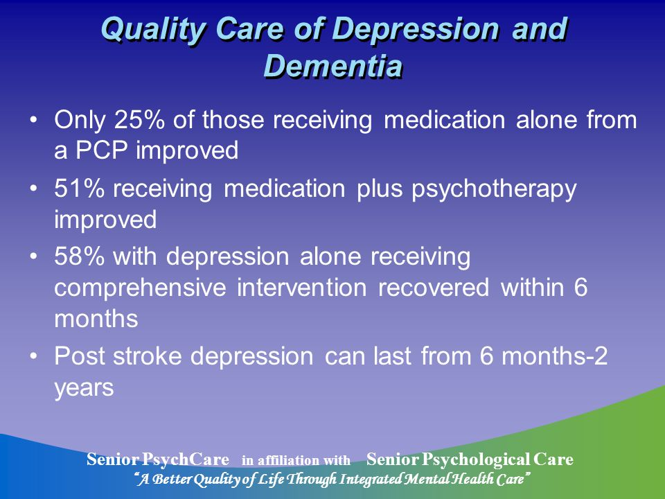 Senior PsychCare in affiliation with Senior Psychological Care A Better Quality of Life Through Integrated Mental Health Care Quality Care of Depression and Dementia Only 25% of those receiving medication alone from a PCP improved 51% receiving medication plus psychotherapy improved 58% with depression alone receiving comprehensive intervention recovered within 6 months Post stroke depression can last from 6 months-2 years