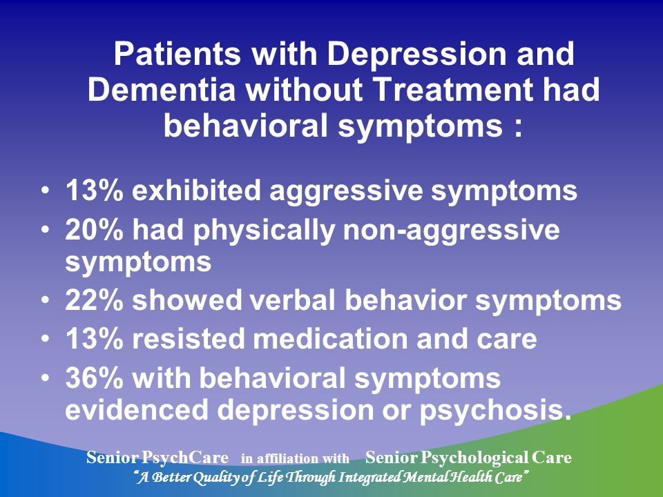 Senior PsychCare in affiliation with Senior Psychological Care A Better Quality of Life Through Integrated Mental Health Care Patients with Depression and Dementia without Treatment had behavioral symptoms : 13% exhibited aggressive symptoms 20% had physically non-aggressive symptoms 22% showed verbal behavior symptoms 13% resisted medication and care 36% with behavioral symptoms evidenced depression or psychosis.