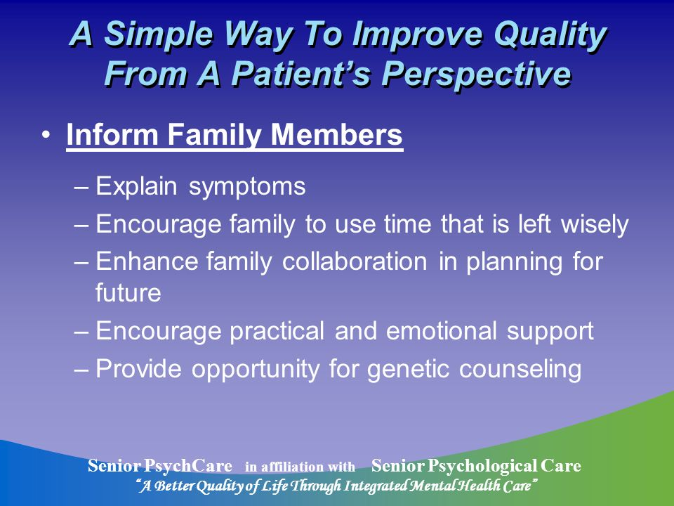 Senior PsychCare in affiliation with Senior Psychological Care A Better Quality of Life Through Integrated Mental Health Care A Simple Way To Improve Quality From A Patients Perspective Inform Family Members –Explain symptoms –Encourage family to use time that is left wisely –Enhance family collaboration in planning for future –Encourage practical and emotional support –Provide opportunity for genetic counseling