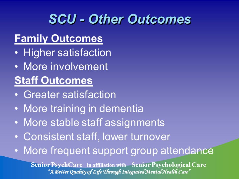 Senior PsychCare in affiliation with Senior Psychological Care A Better Quality of Life Through Integrated Mental Health Care SCU - Other Outcomes Family Outcomes Higher satisfaction More involvement Staff Outcomes Greater satisfaction More training in dementia More stable staff assignments Consistent staff, lower turnover More frequent support group attendance
