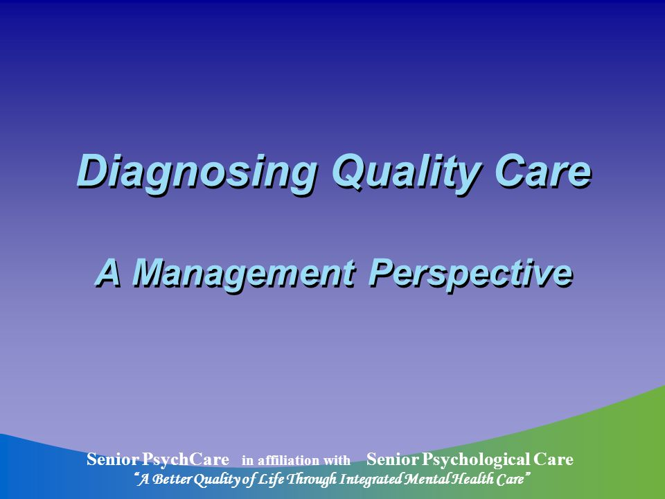 Senior PsychCare in affiliation with Senior Psychological Care A Better Quality of Life Through Integrated Mental Health Care Diagnosing Quality Care A Management Perspective