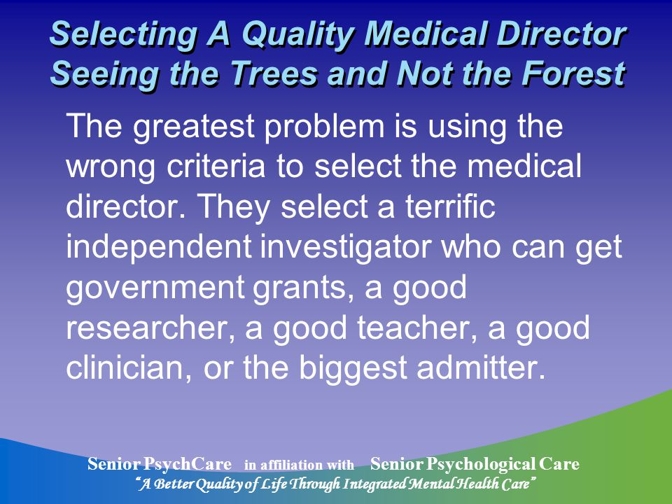 Senior PsychCare in affiliation with Senior Psychological Care A Better Quality of Life Through Integrated Mental Health Care Selecting A Quality Medical Director Seeing the Trees and Not the Forest The greatest problem is using the wrong criteria to select the medical director.