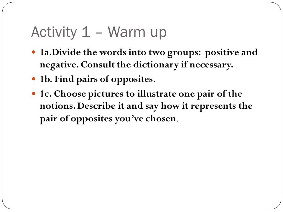 Activity 1 – Warm up 1a.Divide the words into two groups: positive and negative. Consult the dictionary if necessary. 1b. Find pairs of opposites. 1c.