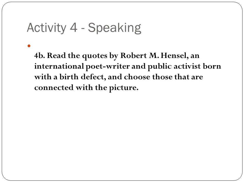 Activity 4 - Speaking 4b. Read the quotes by Robert M. Hensel, an international poet-writer and public activist born with a birth defect, and choose t
