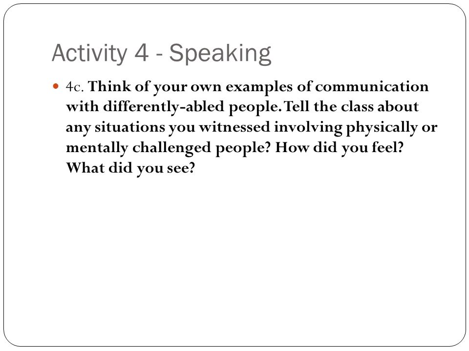 Activity 4 - Speaking 4c. Think of your own examples of communication with differently-abled people. Tell the class about any situations you witnessed