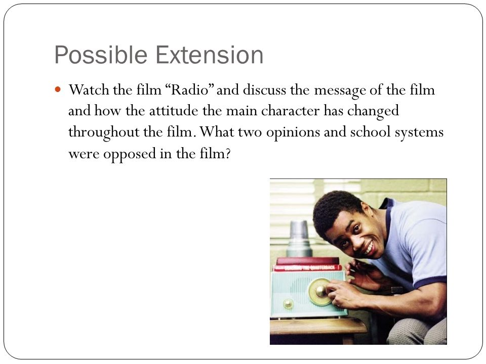 Possible Extension Watch the film Radio and discuss the message of the film and how the attitude the main character has changed throughout the film. W