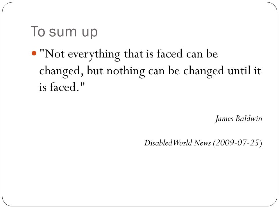To sum up Not everything that is faced can be changed, but nothing can be changed until it is faced. James Baldwin Disabled World News (2009-07-25)