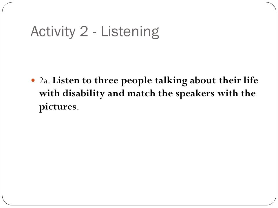 Activity 2 - Listening 2a. Listen to three people talking about their life with disability and match the speakers with the pictures.