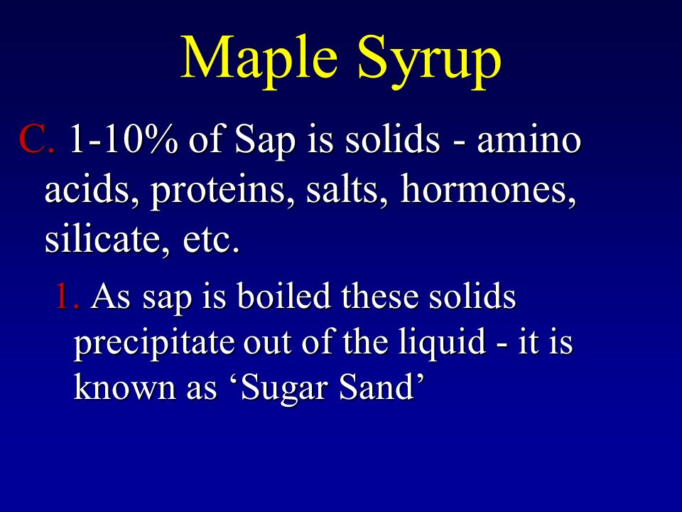 Maple Syrup C. 1-10% of Sap is solids - amino acids, proteins, salts, hormones, silicate, etc.