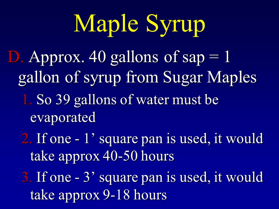Maple Syrup D. Approx. 40 gallons of sap = 1 gallon of syrup from Sugar Maples 1.