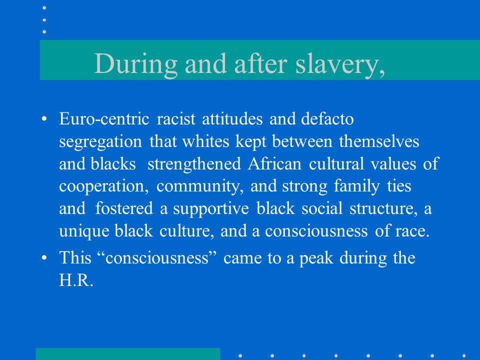 During and after slavery, Euro-centric racist attitudes and defacto segregation that whites kept between themselves and blacks strengthened African cultural values of cooperation, community, and strong family ties and fostered a supportive black social structure, a unique black culture, and a consciousness of race.