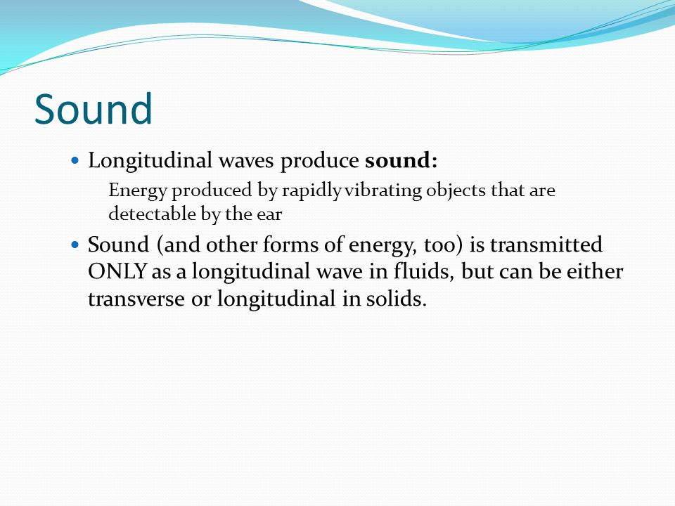 Sound Longitudinal waves produce sound: Energy produced by rapidly vibrating objects that are detectable by the ear Sound (and other forms of energy,