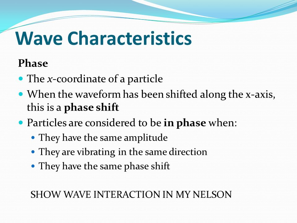 Wave Characteristics Phase The x-coordinate of a particle When the waveform has been shifted along the x-axis, this is a phase shift Particles are con