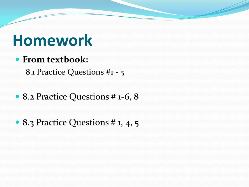 Homework From textbook: 8.1 Practice Questions #1 - 5 8.2 Practice Questions # 1-6, 8 8.3 Practice Questions # 1, 4, 5