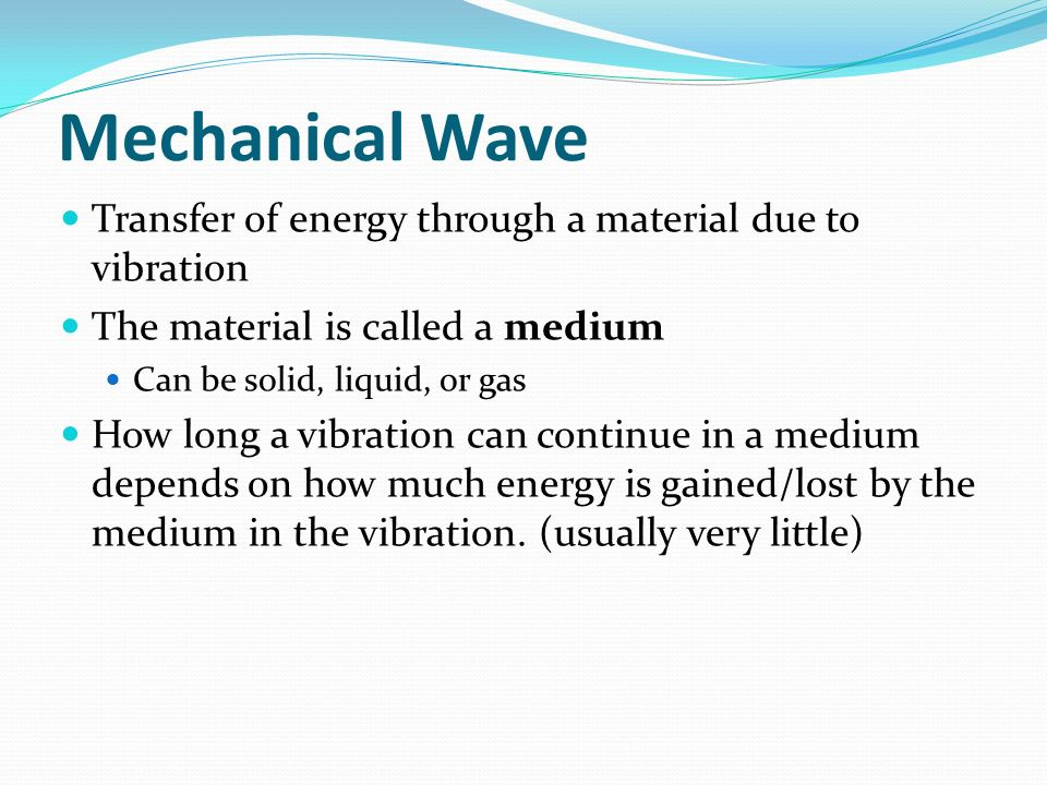 Mechanical Wave Transfer of energy through a material due to vibration The material is called a medium Can be solid, liquid, or gas How long a vibrati