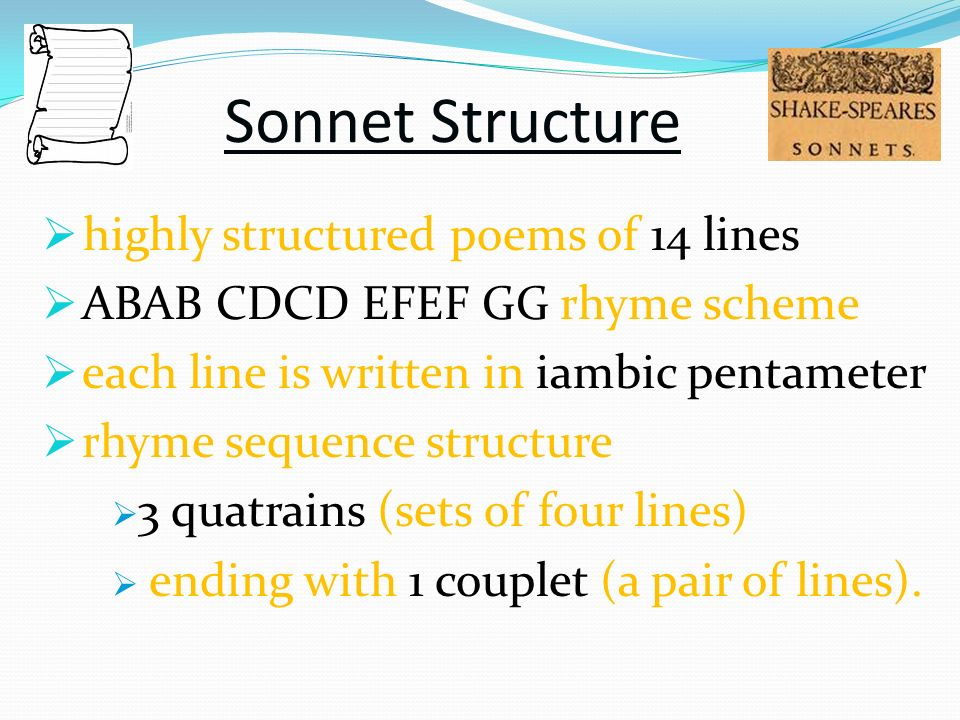 Sonnet Structure highly structured poems of 14 lines ABAB CDCD EFEF GG rhyme scheme each line is written in iambic pentameter rhyme sequence structure