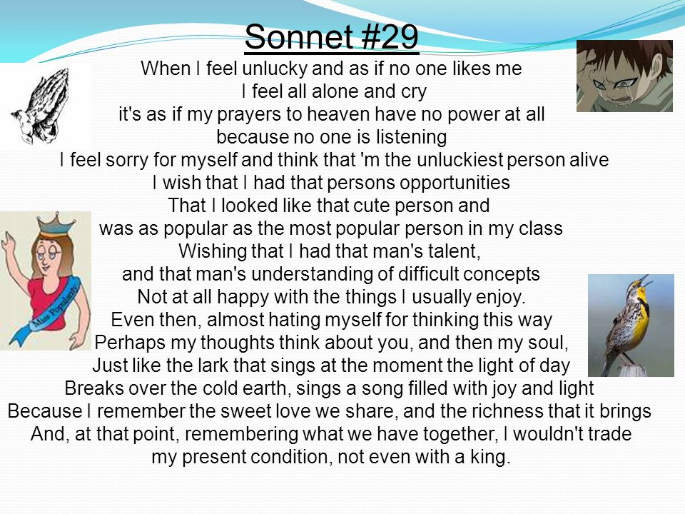 Sonnet #29 When I feel unlucky and as if no one likes me I feel all alone and cry it's as if my prayers to heaven have no power at all because no one