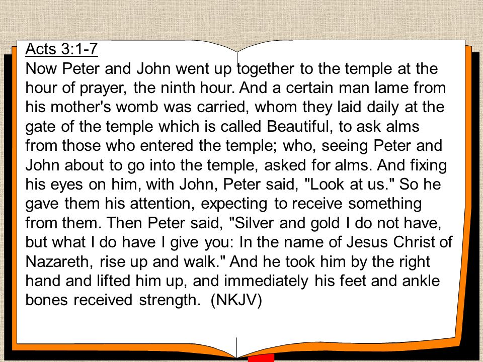 Acts 3:1-7 Now Peter and John went up together to the temple at the hour of prayer, the ninth hour.