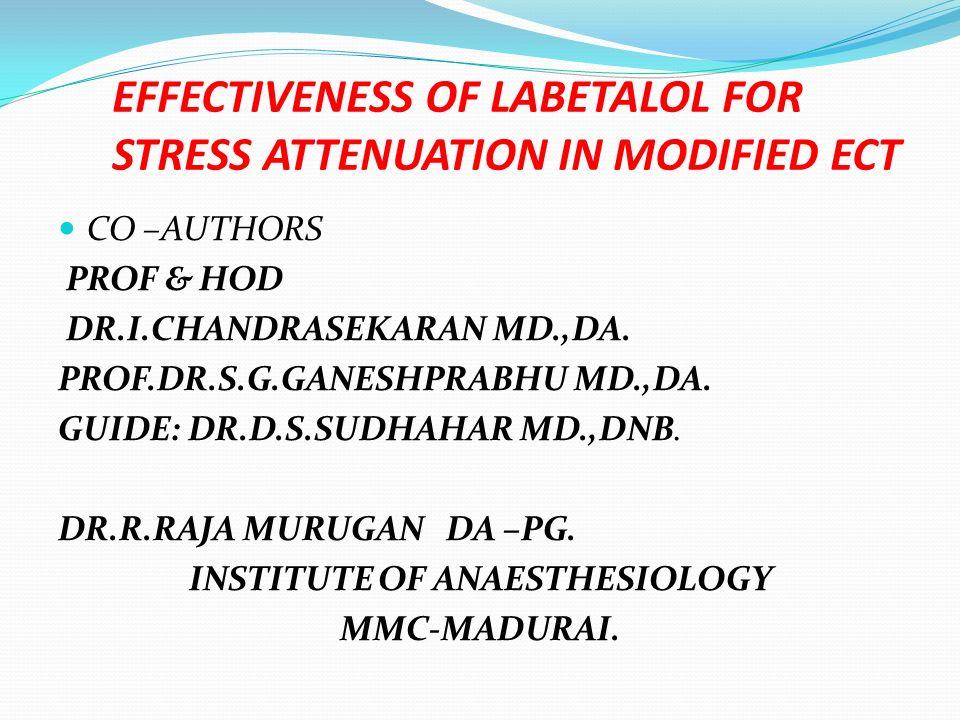 EFFECTIVENESS OF LABETALOL FOR STRESS ATTENUATION IN MODIFIED ECT CO –AUTHORS PROF & HOD DR.I.CHANDRASEKARAN MD.,DA. PROF.DR.S.G.GANESHPRABHU MD.,DA.
