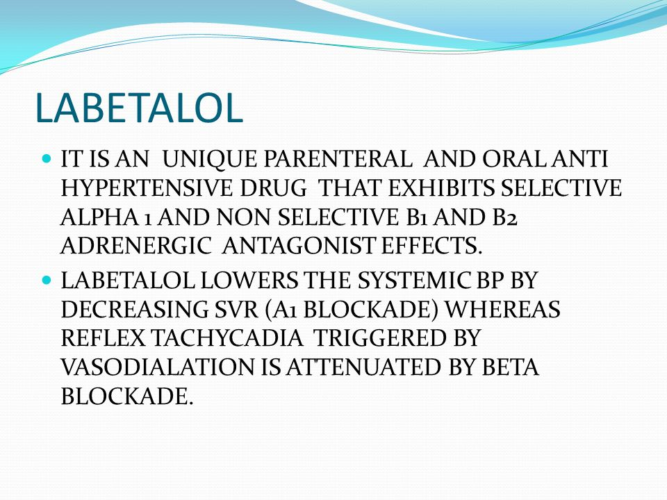 LABETALOL IT IS AN UNIQUE PARENTERAL AND ORAL ANTI HYPERTENSIVE DRUG THAT EXHIBITS SELECTIVE ALPHA 1 AND NON SELECTIVE B1 AND B2 ADRENERGIC ANTAGONIST