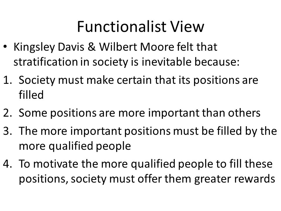 Functionalist View Kingsley Davis & Wilbert Moore felt that stratification in society is inevitable because: 1.Society must make certain that its posi