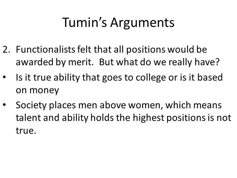 Tumins Arguments 2.Functionalists felt that all positions would be awarded by merit. But what do we really have? Is it true ability that goes to colle