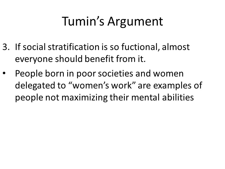 Tumins Argument 3.If social stratification is so fuctional, almost everyone should benefit from it. People born in poor societies and women delegated