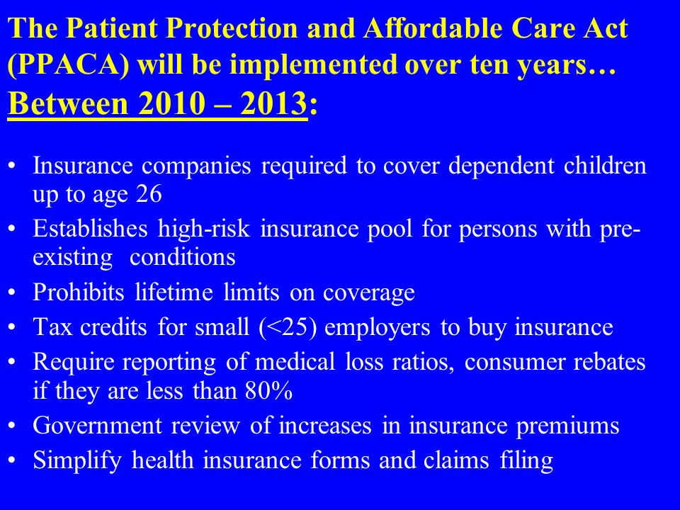 The Patient Protection and Affordable Care Act (PPACA) will be implemented over ten years… Between 2010 – 2013: Insurance companies required to cover dependent children up to age 26 Establishes high-risk insurance pool for persons with pre- existing conditions Prohibits lifetime limits on coverage Tax credits for small (<25) employers to buy insurance Require reporting of medical loss ratios, consumer rebates if they are less than 80% Government review of increases in insurance premiums Simplify health insurance forms and claims filing