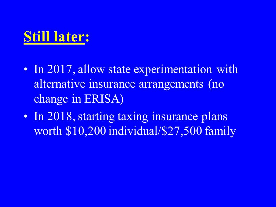 Still later: In 2017, allow state experimentation with alternative insurance arrangements (no change in ERISA) In 2018, starting taxing insurance plans worth $10,200 individual/$27,500 family