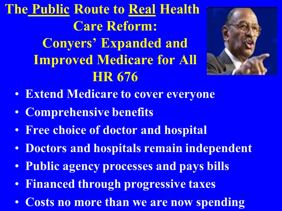 The Public Route to Real Health Care Reform: Conyers Expanded and Improved Medicare for All HR 676 Extend Medicare to cover everyone Comprehensive benefits Free choice of doctor and hospital Doctors and hospitals remain independent Public agency processes and pays bills Financed through progressive taxes Costs no more than we are now spending