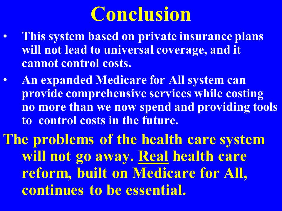 Conclusion This system based on private insurance plans will not lead to universal coverage, and it cannot control costs.