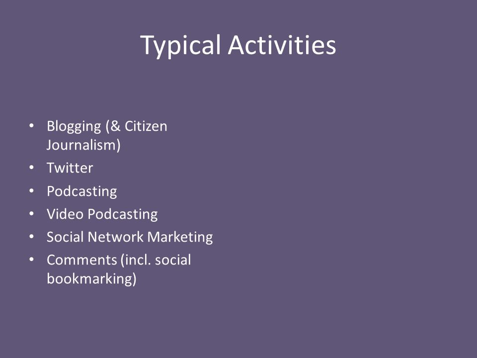 Typical Activities Blogging (& Citizen Journalism) Twitter Podcasting Video Podcasting Social Network Marketing Comments (incl.