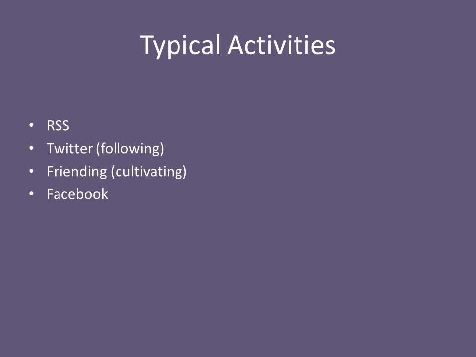 Typical Activities RSS Twitter (following) Friending (cultivating) Facebook