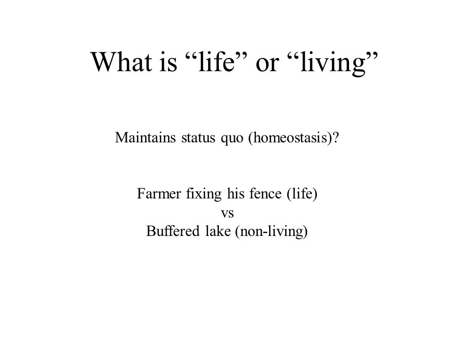 What is life or living Maintains status quo (homeostasis).