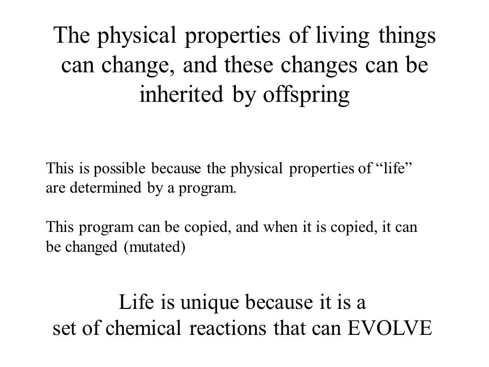 The physical properties of living things can change, and these changes can be inherited by offspring This is possible because the physical properties of life are determined by a program.