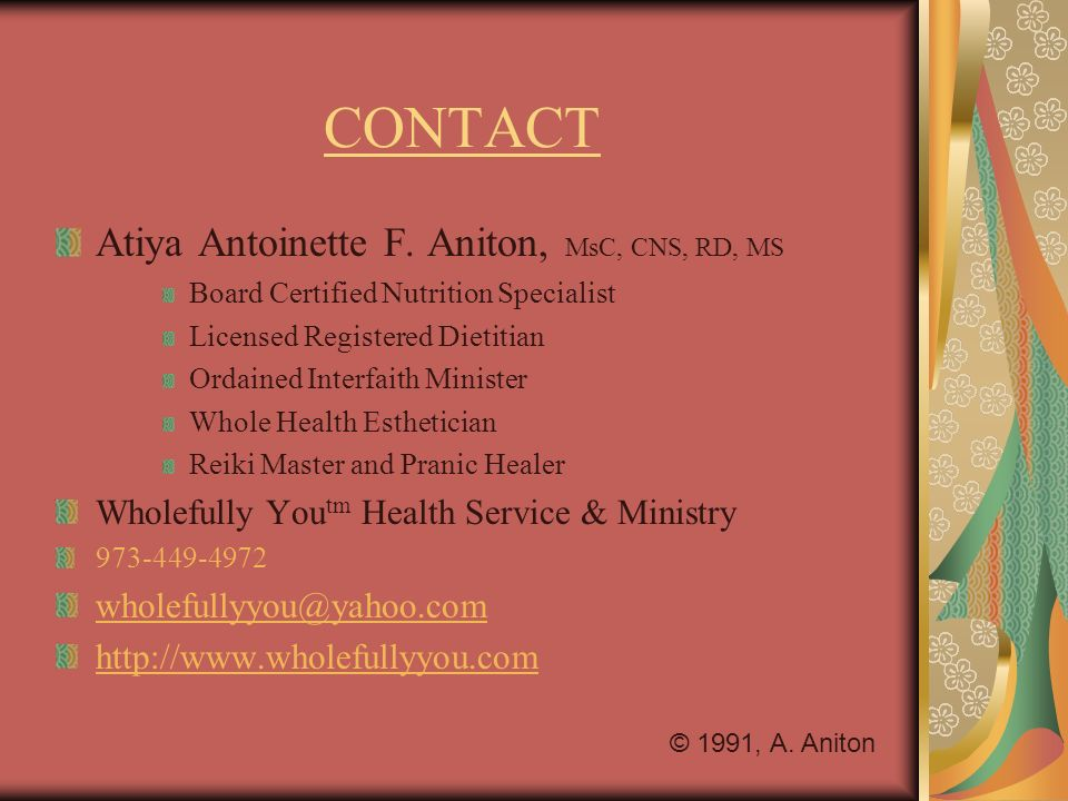 CONTACT Atiya Antoinette F. Aniton, MsC, CNS, RD, MS Board Certified Nutrition Specialist Licensed Registered Dietitian Ordained Interfaith Minister W