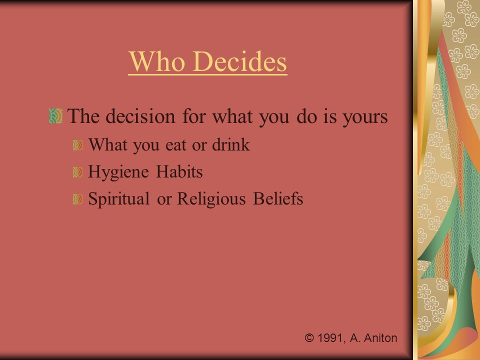 Who Decides The decision for what you do is yours What you eat or drink Hygiene Habits Spiritual or Religious Beliefs © 1991, A. Aniton
