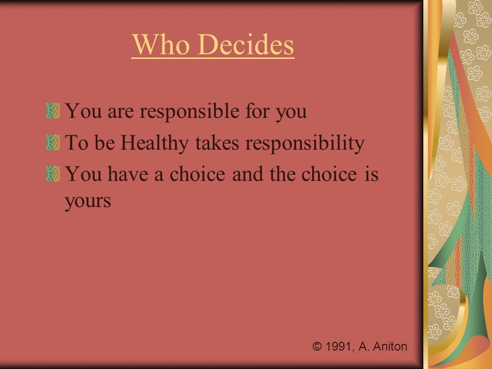 Who Decides You are responsible for you To be Healthy takes responsibility You have a choice and the choice is yours © 1991, A. Aniton
