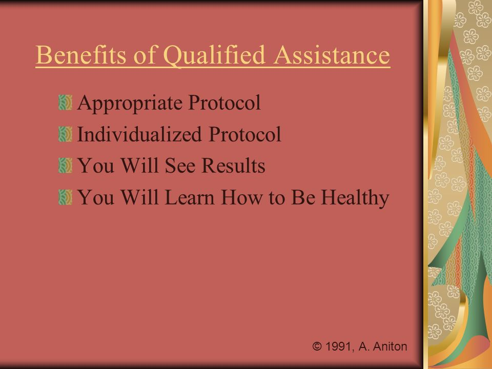 Benefits of Qualified Assistance Appropriate Protocol Individualized Protocol You Will See Results You Will Learn How to Be Healthy © 1991, A. Aniton
