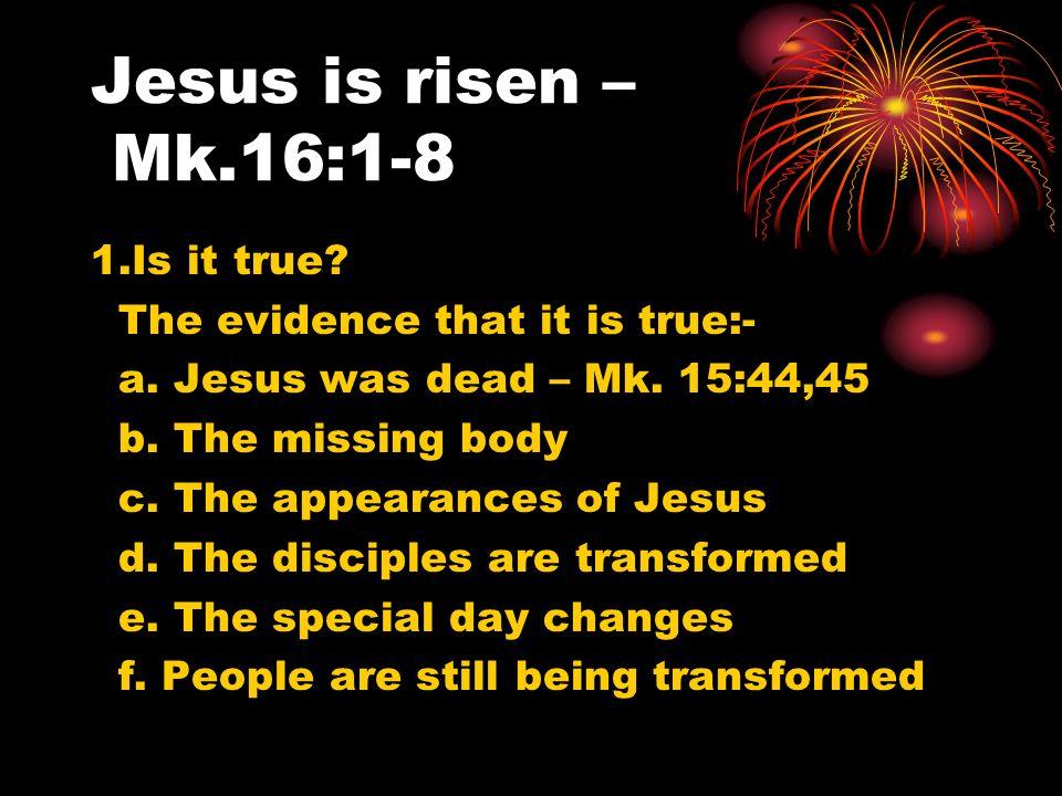 Jesus is risen – Mk.16:1-8 1.Is it true? The evidence that it is true:- a. Jesus was dead – Mk. 15:44,45 b. The missing body c. The appearances of Jes