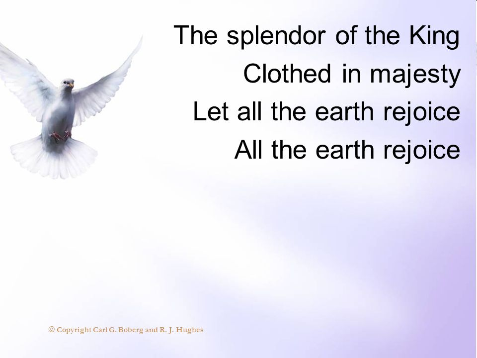 The splendor of the King Clothed in majesty Let all the earth rejoice All the earth rejoice © Copyright Carl G. Boberg and R. J. Hughes