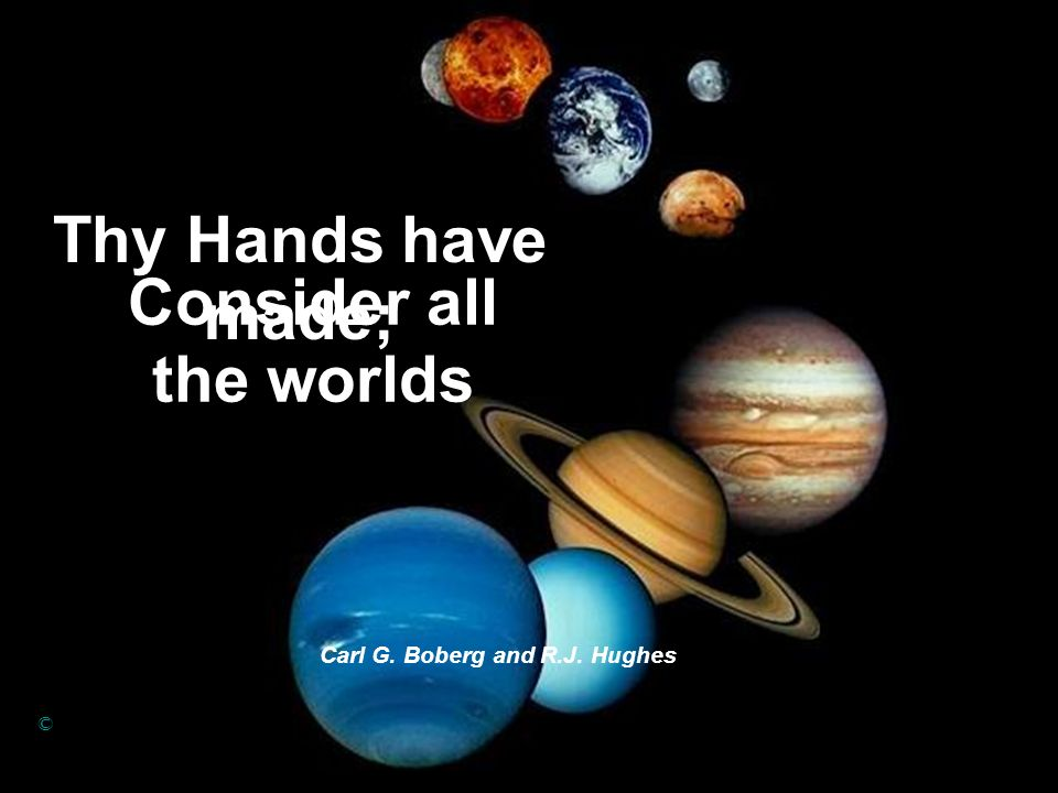 Consider all the worlds Carl G. Boberg and R.J. Hughes © Thy Hands have made;