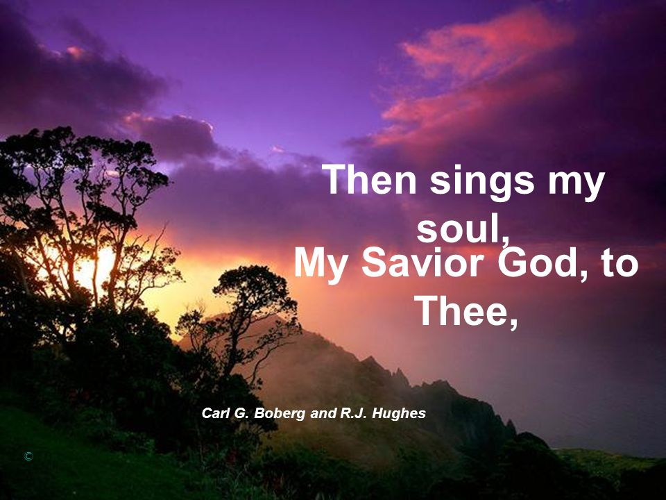 Then sings my soul, Carl G. Boberg and R.J. Hughes © My Savior God, to Thee,