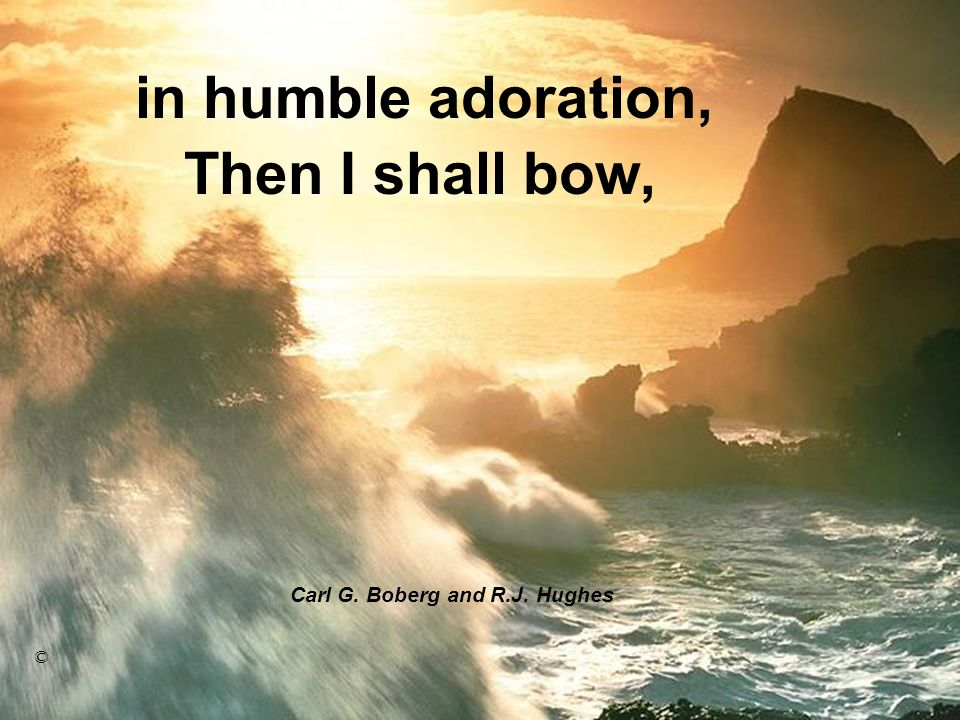 Then I shall bow, Carl G. Boberg and R.J. Hughes © in humble adoration,