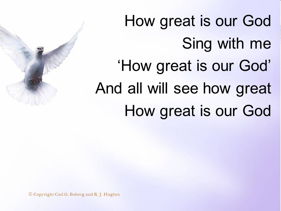 How great is our God Sing with me How great is our God And all will see how great How great is our God © Copyright Carl G. Boberg and R. J. Hughes